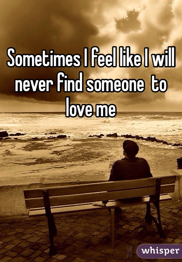 Sometimes I feel like I will never find someone  to love me