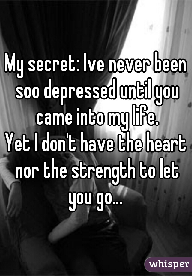My secret: Ive never been soo depressed until you came into my life. Yet I don't have the heart nor the strength to let you go...