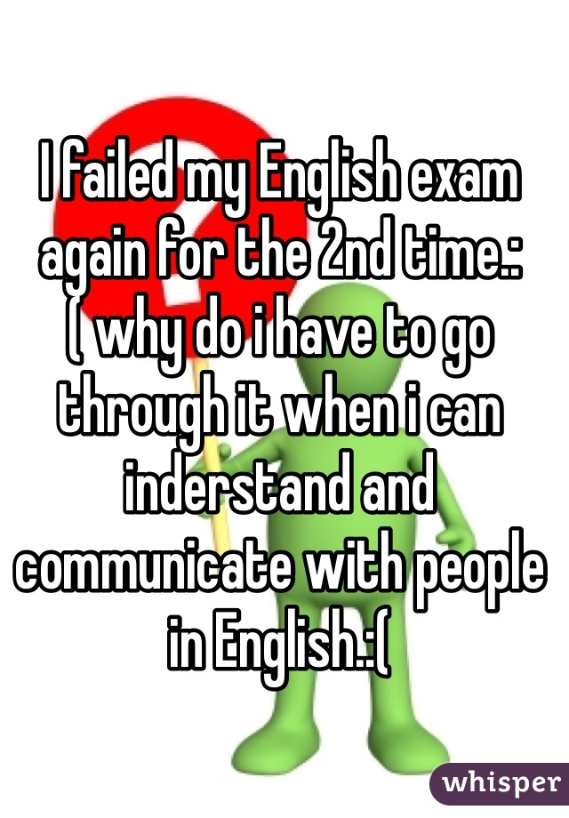 I failed my English exam again for the 2nd time.:( why do i have to go through it when i can inderstand and communicate with people in English.:(