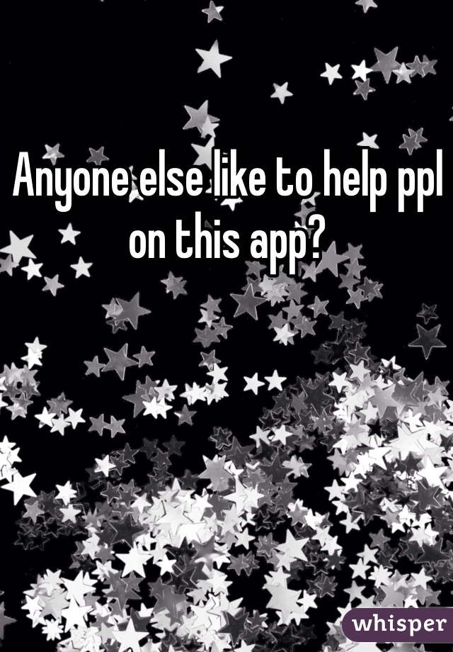 Anyone else like to help ppl on this app?