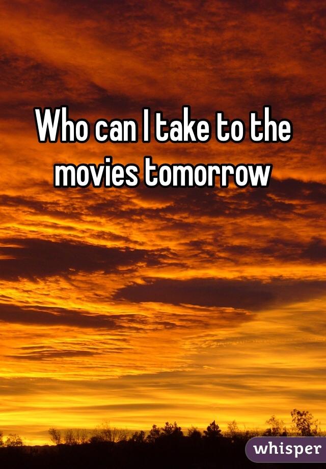 Who can I take to the movies tomorrow