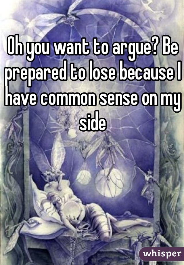 Oh you want to argue? Be prepared to lose because I have common sense on my side