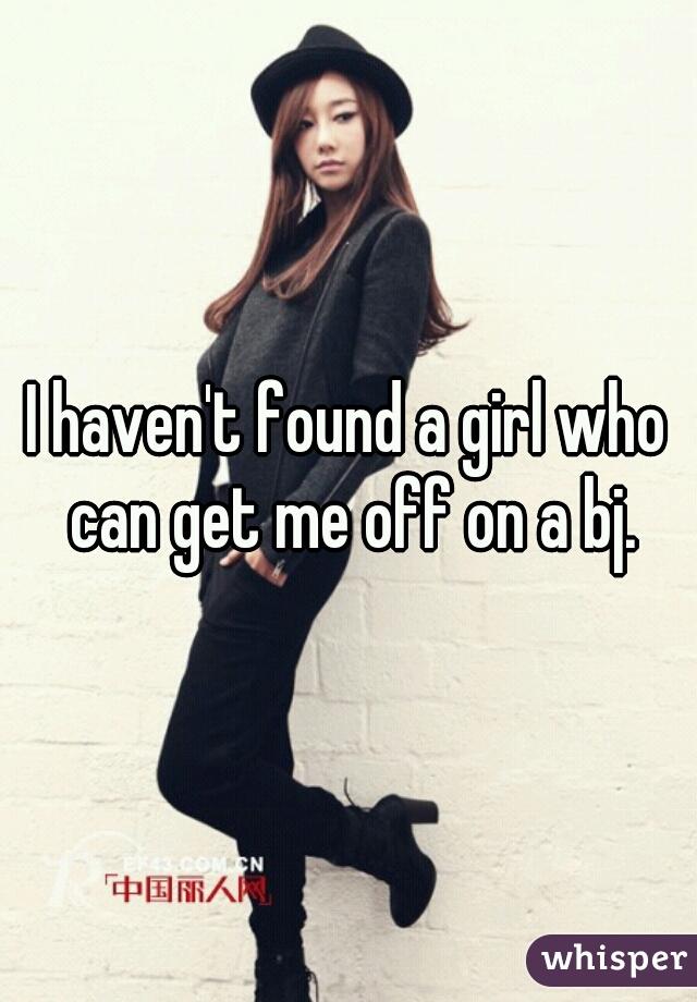 I haven't found a girl who can get me off on a bj.
