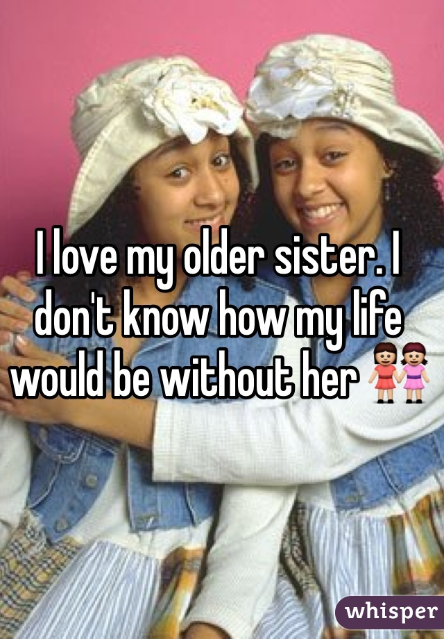 I love my older sister. I don't know how my life would be without her 👭