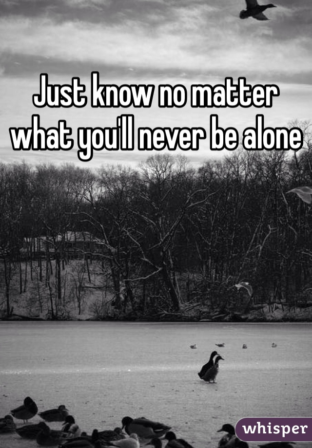 Just know no matter what you'll never be alone