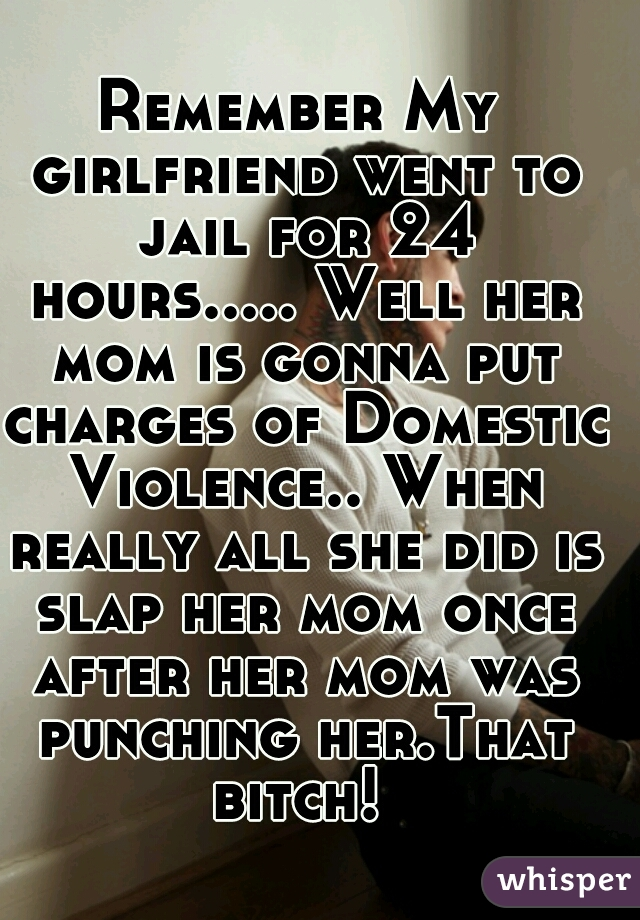Remember My girlfriend went to jail for 24 hours..... Well her mom is gonna put charges of Domestic Violence.. When really all she did is slap her mom once after her mom was punching her.That bitch!