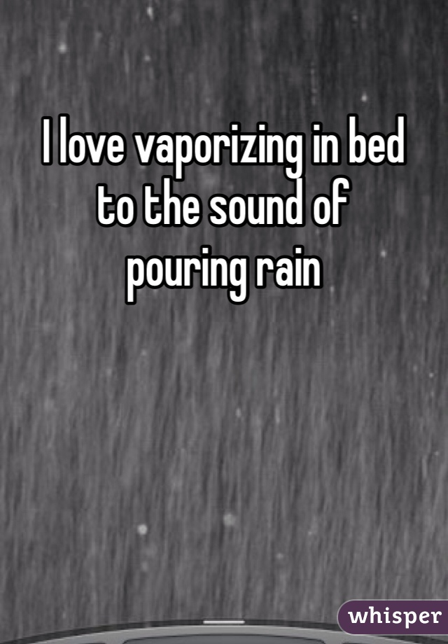 I love vaporizing in bed  to the sound of  pouring rain