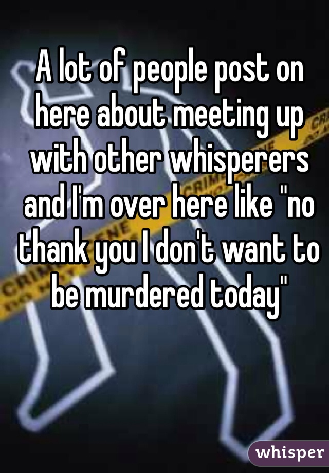 """A lot of people post on here about meeting up with other whisperers and I'm over here like """"no thank you I don't want to be murdered today"""""""
