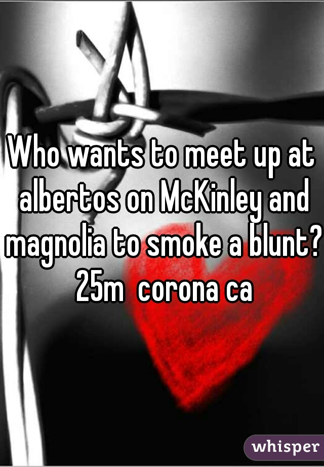 Who wants to meet up at albertos on McKinley and magnolia to smoke a blunt?  25m  corona ca