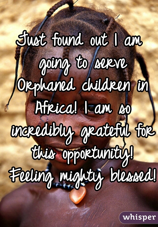 Just found out I am going to serve Orphaned children in Africa! I am so incredibly grateful for this opportunity! Feeling mighty blessed!