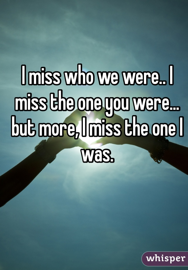I miss who we were.. I miss the one you were... but more, I miss the one I was.