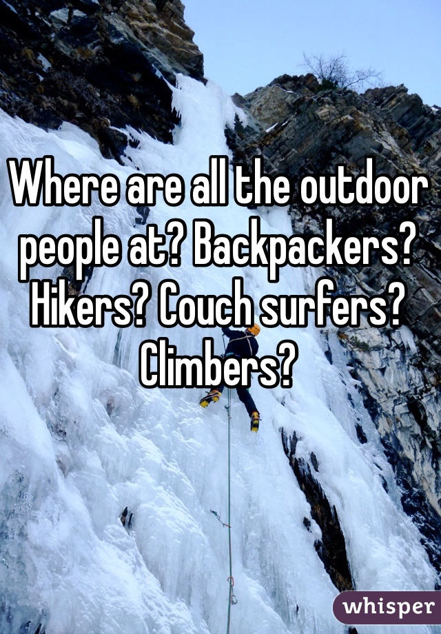 Where are all the outdoor people at? Backpackers? Hikers? Couch surfers? Climbers?