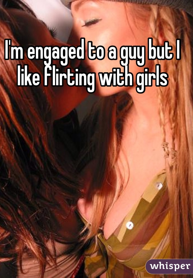 I'm engaged to a guy but I like flirting with girls