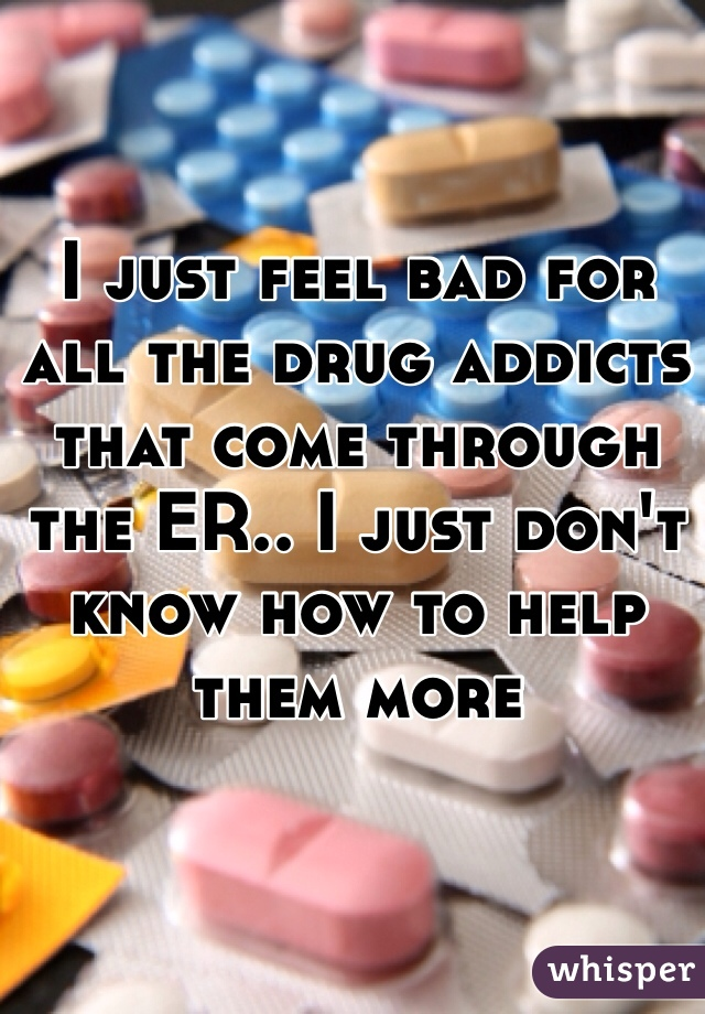 I just feel bad for all the drug addicts that come through the ER.. I just don't know how to help them more