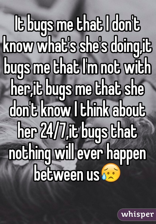 It bugs me that I don't know what's she's doing,it bugs me that I'm not with her,it bugs me that she don't know I think about her 24/7,it bugs that nothing will ever happen between us😥