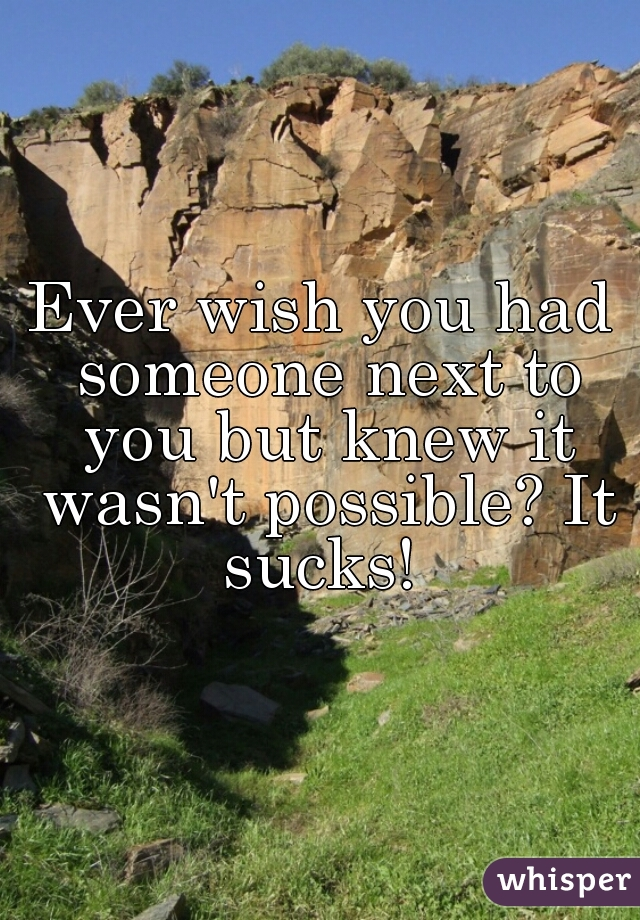 Ever wish you had someone next to you but knew it wasn't possible? It sucks!