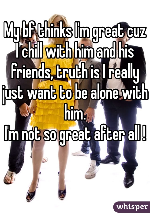 My bf thinks I'm great cuz  I chill with him and his  friends, truth is I really  just want to be alone with him.  I'm not so great after all !