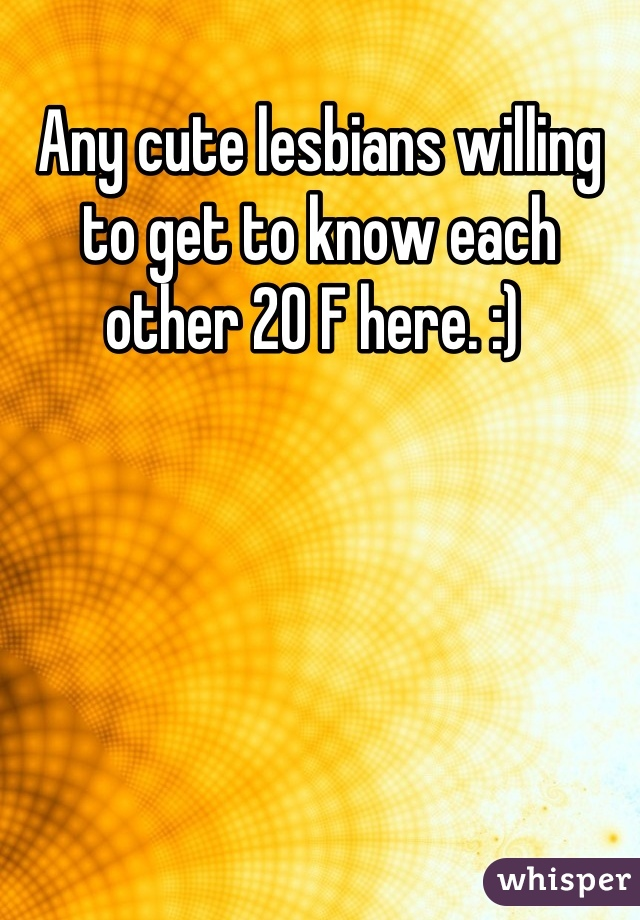 Any cute lesbians willing to get to know each other 20 F here. :)
