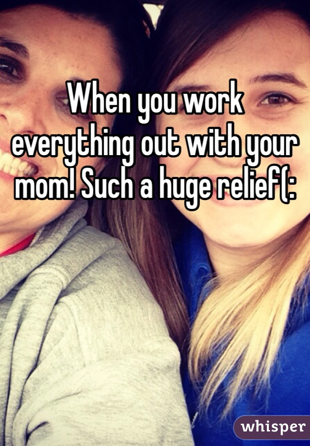 When you work everything out with your mom! Such a huge relief(: