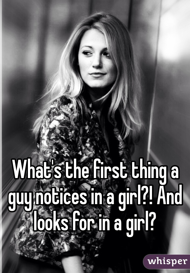 What's the first thing a guy notices in a girl?! And looks for in a girl?