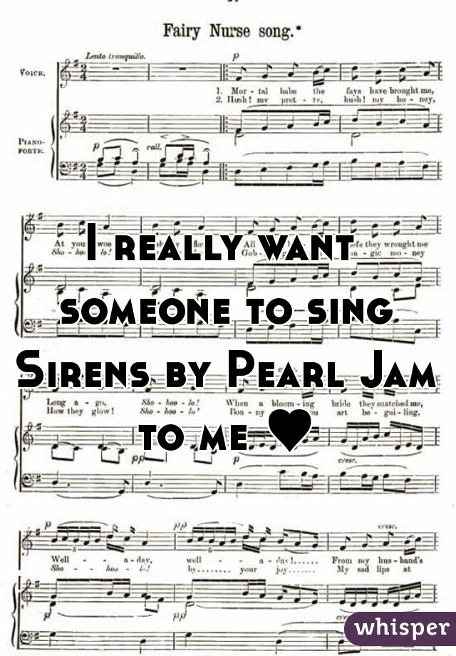 I really want someone to sing Sirens by Pearl Jam to me ♥