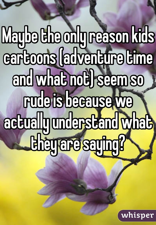 Maybe the only reason kids cartoons (adventure time and what not) seem so rude is because we actually understand what they are saying?