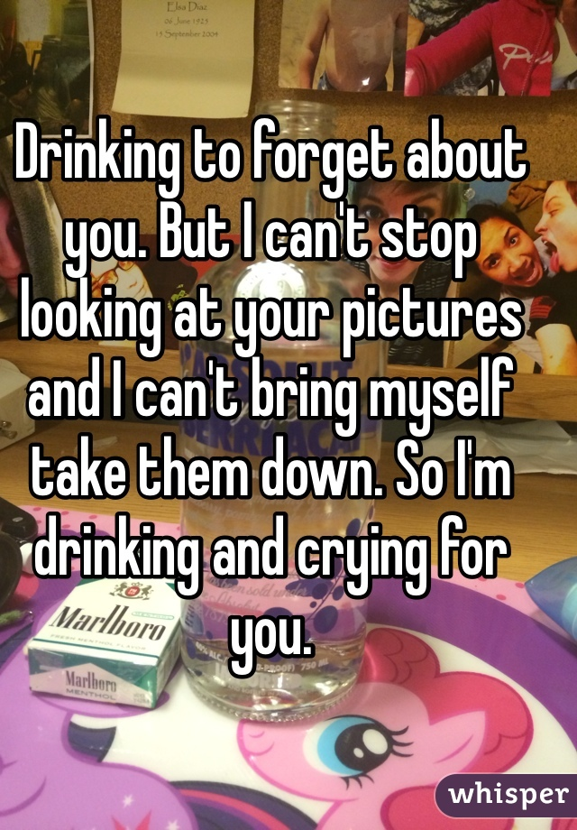 Drinking to forget about you. But I can't stop looking at your pictures and I can't bring myself take them down. So I'm drinking and crying for you.