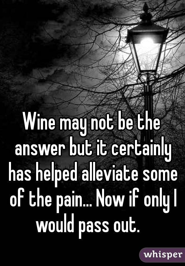 Wine may not be the answer but it certainly has helped alleviate some of the pain... Now if only I would pass out.