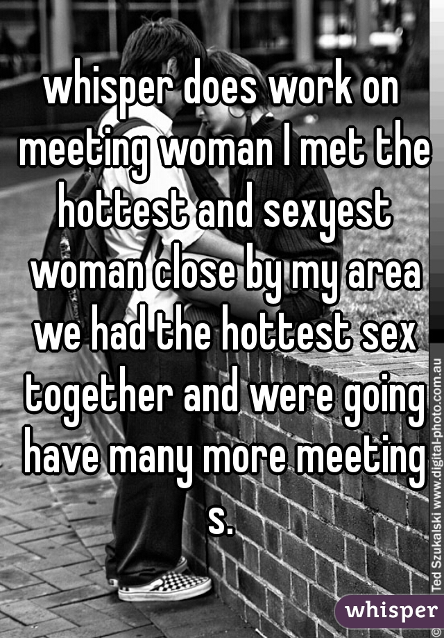 whisper does work on meeting woman I met the hottest and sexyest woman close by my area we had the hottest sex together and were going have many more meeting s.