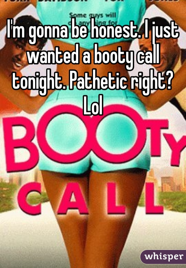I'm gonna be honest. I just wanted a booty call tonight. Pathetic right?  Lol