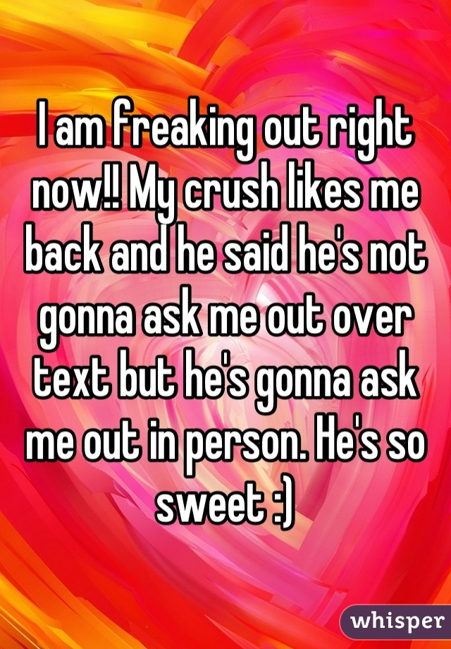 I am freaking out right now!! My crush likes me back and he said he's not gonna ask me out over text but he's gonna ask me out in person. He's so sweet :)