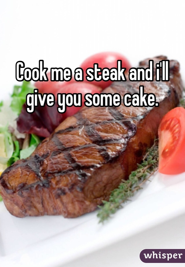 Cook me a steak and i'll give you some cake.