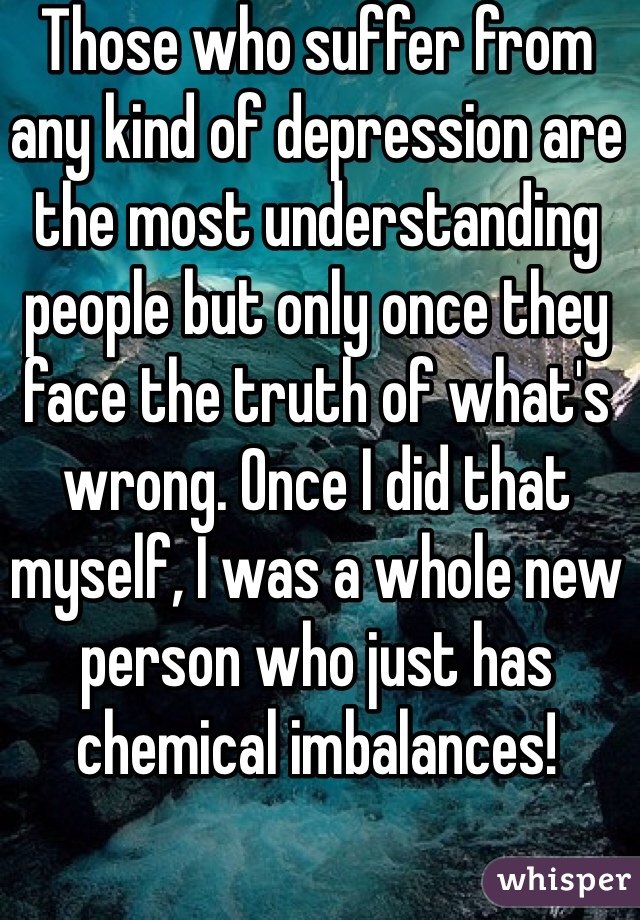 Those who suffer from any kind of depression are the most understanding people but only once they face the truth of what's wrong. Once I did that myself, I was a whole new person who just has chemical imbalances!