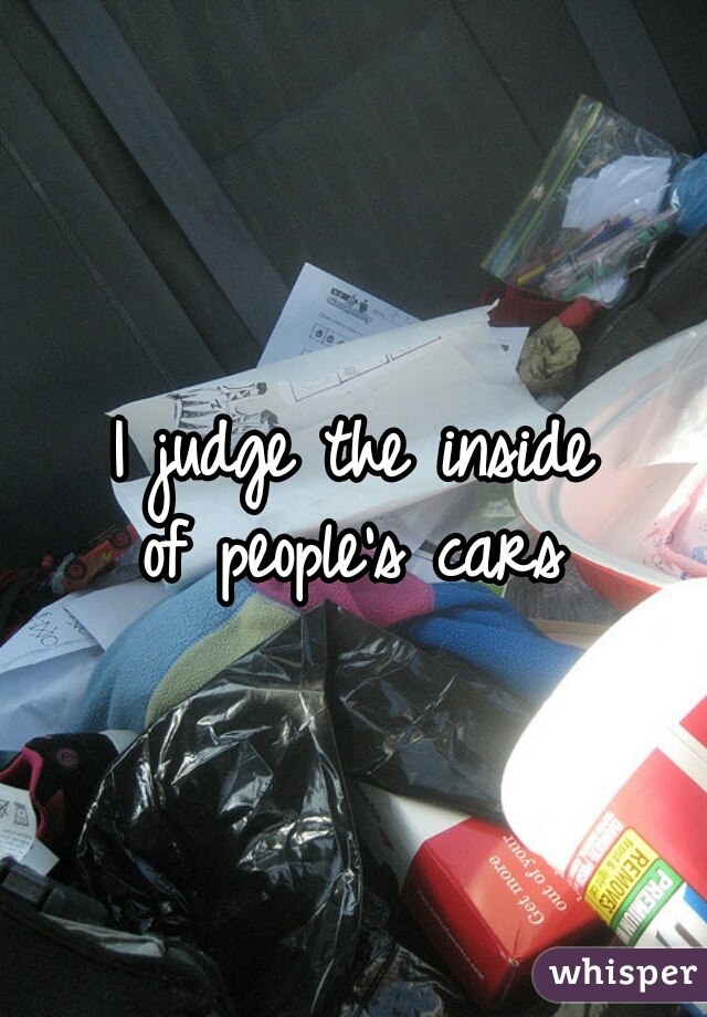 I judge the inside of people's cars
