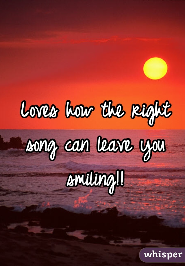 Loves how the right song can leave you smiling!!