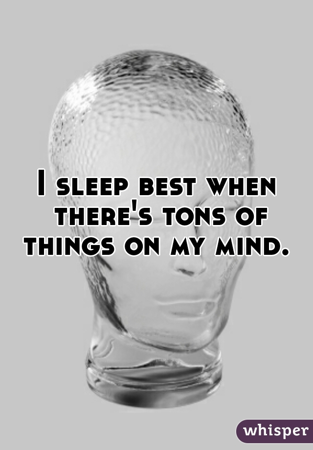 I sleep best when there's tons of things on my mind.