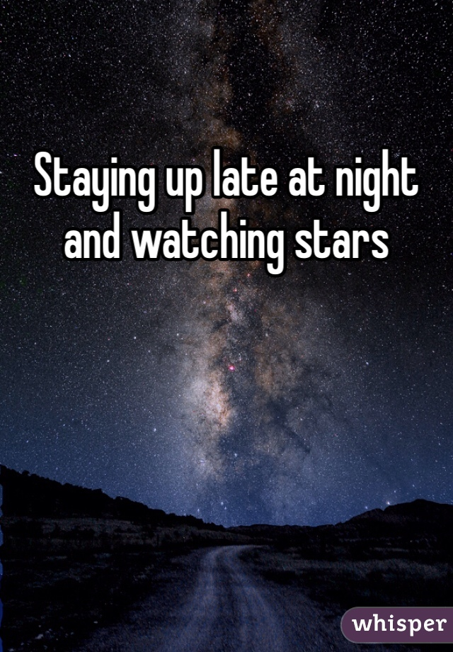 Staying up late at night and watching stars