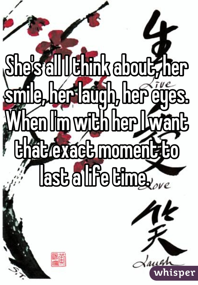 She's all I think about, her smile, her laugh, her eyes. When I'm with her I want that exact moment to last a life time.