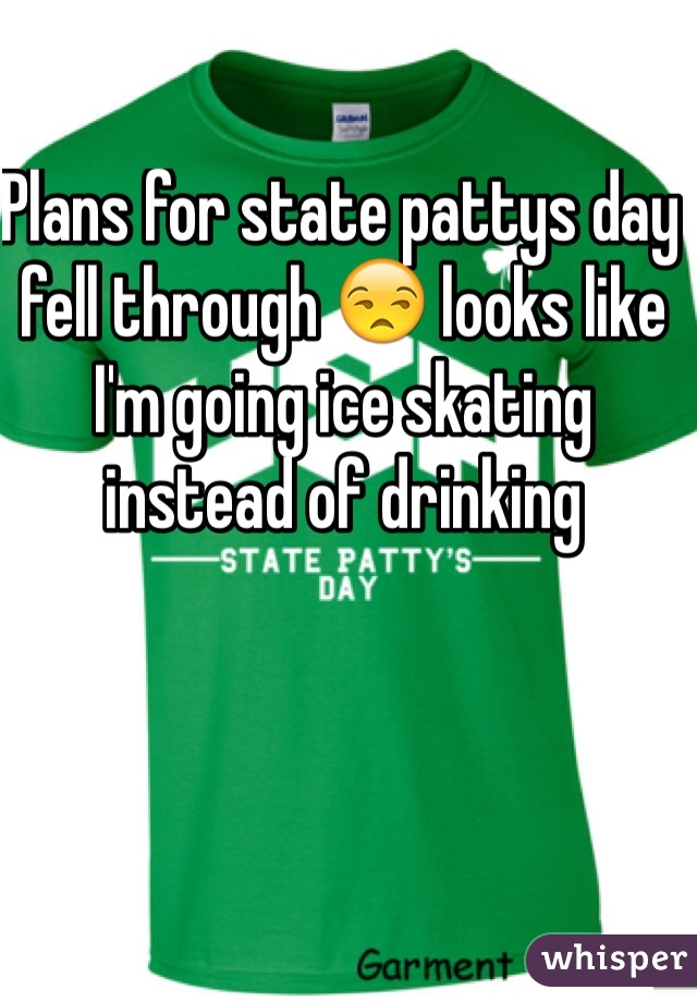 Plans for state pattys day fell through 😒 looks like I'm going ice skating instead of drinking