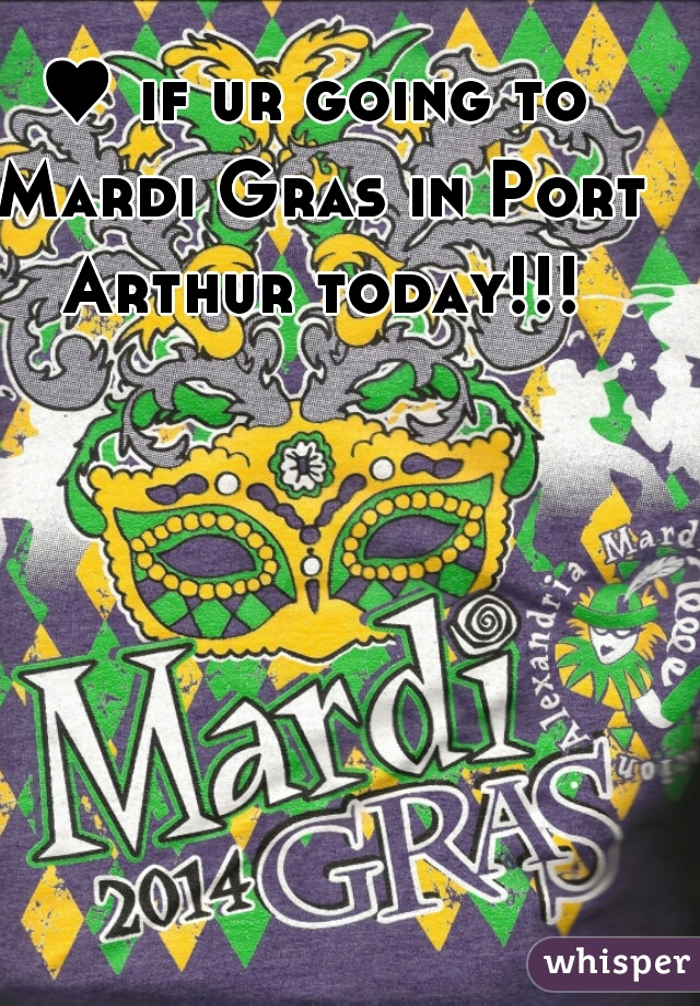 ♥ if ur going to Mardi Gras in Port Arthur today!!!