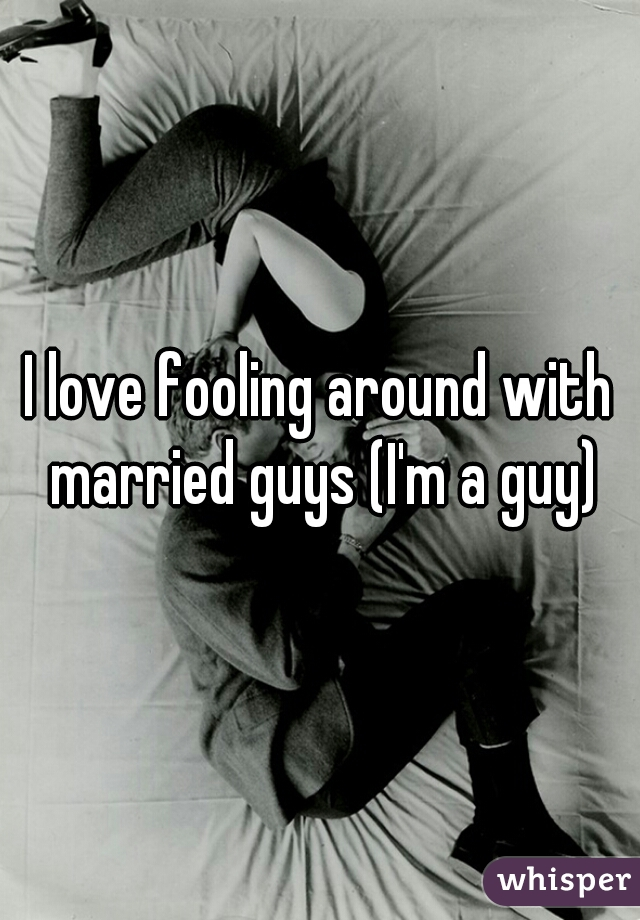 I love fooling around with married guys (I'm a guy)