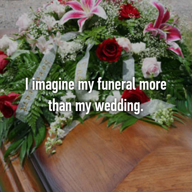I imagine my funeral more than my wedding.