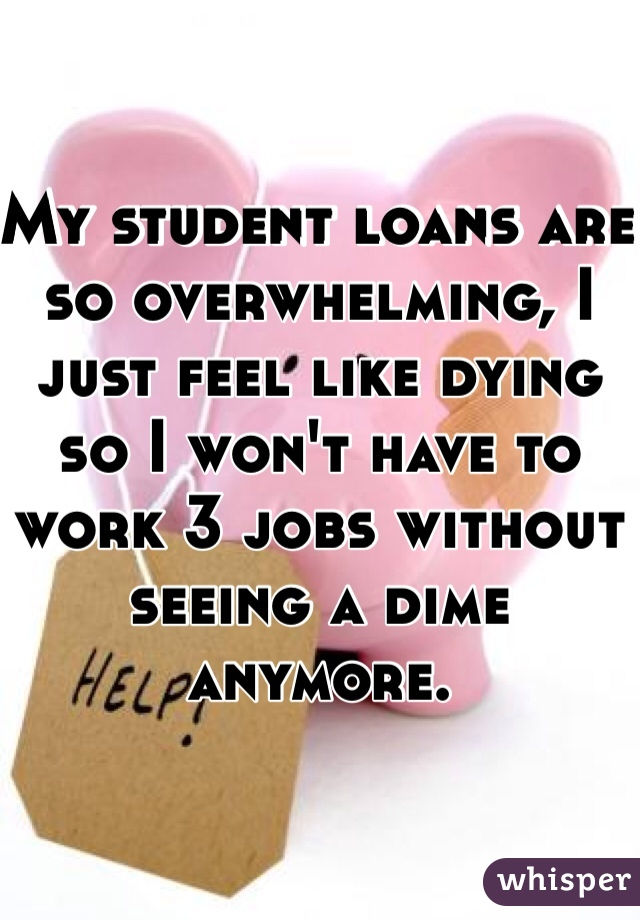 My student loans are so overwhelming, I just feel like dying so I won't have to work 3 jobs without seeing a dime anymore.
