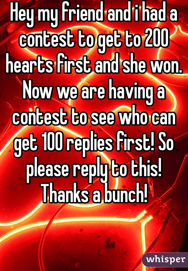 Hey my friend and i had a contest to get to 200 hearts first and she won. Now we are having a contest to see who can get 100 replies first! So please reply to this! Thanks a bunch!