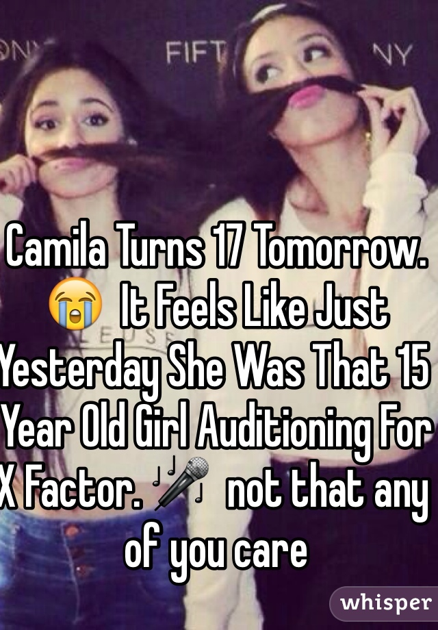 Camila Turns 17 Tomorrow. 😭  It Feels Like Just Yesterday She Was That 15 Year Old Girl Auditioning For X Factor. 🎤  not that any of you care