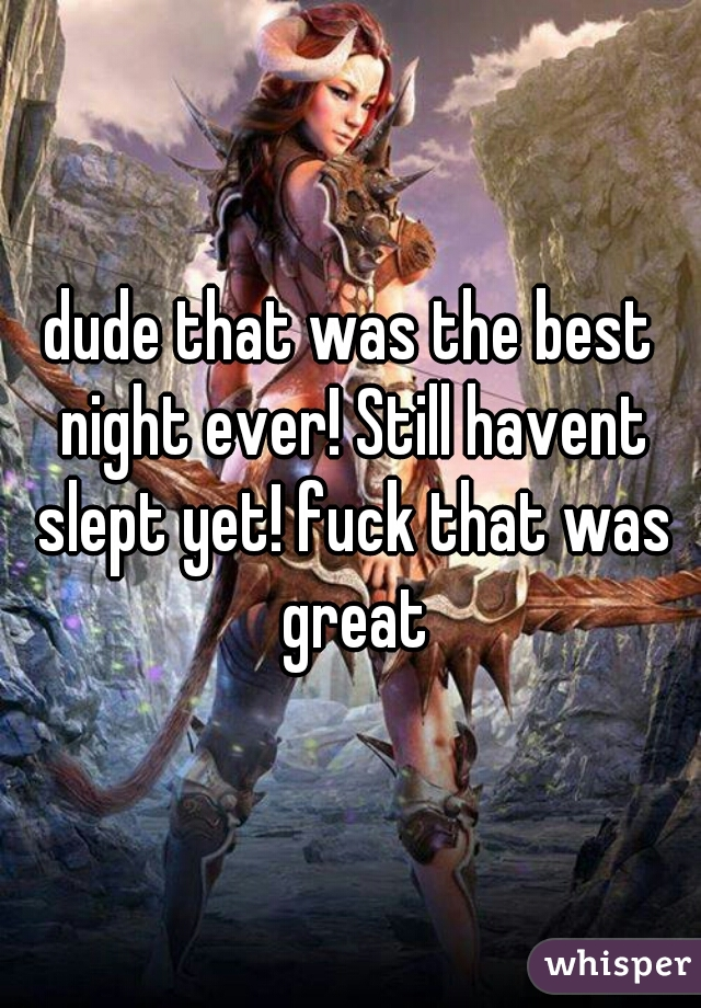 dude that was the best night ever! Still havent slept yet! fuck that was great