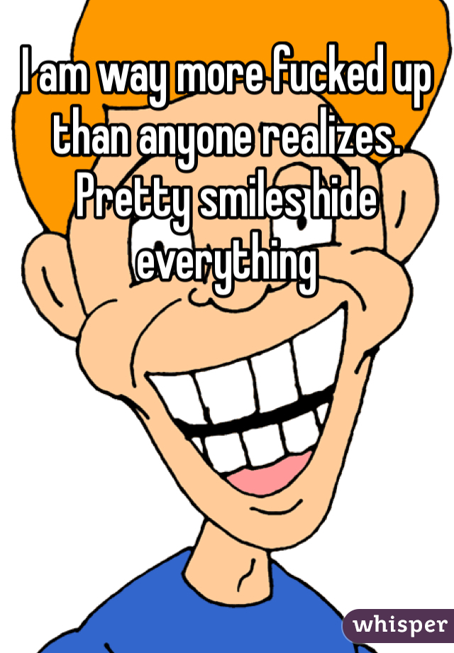 I am way more fucked up than anyone realizes. Pretty smiles hide everything