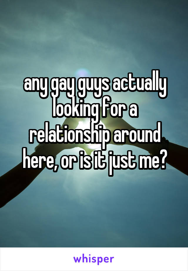 any gay guys actually looking for a relationship around here, or is it just me?