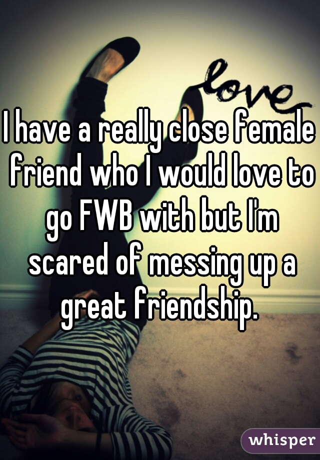 I have a really close female friend who I would love to go FWB with but I'm scared of messing up a great friendship.