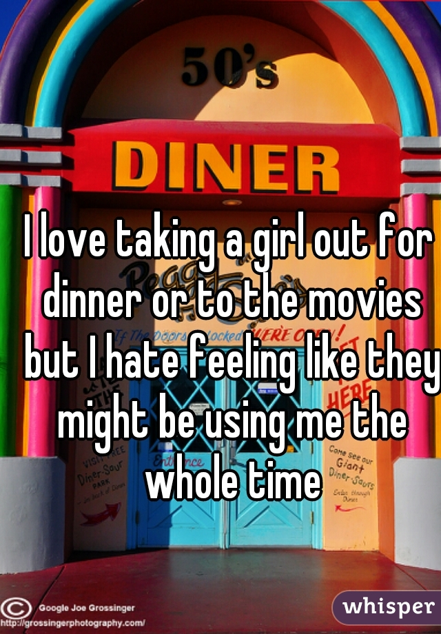 I love taking a girl out for dinner or to the movies but I hate feeling like they might be using me the whole time